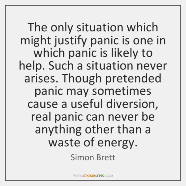 The only situation which might justify panic is one in which panic ...