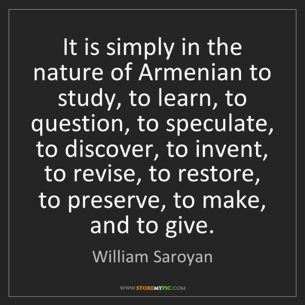 William Saroyan: It is simply in the nature of Armenian to study, to learn,...