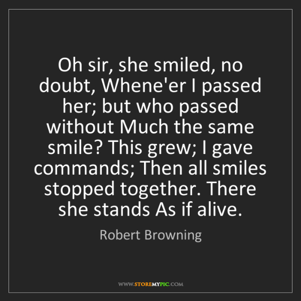 Robert Browning: Oh sir, she smiled, no doubt, Whene'er I passed her;...