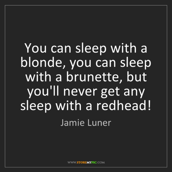 Jamie Luner: You can sleep with a blonde, you can sleep with a brunette,...