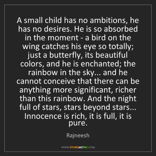 Rajneesh: A small child has no ambitions, he has no desires. He...