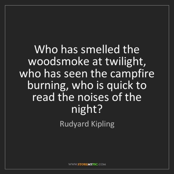Rudyard Kipling: Who has smelled the woodsmoke at twilight, who has seen...
