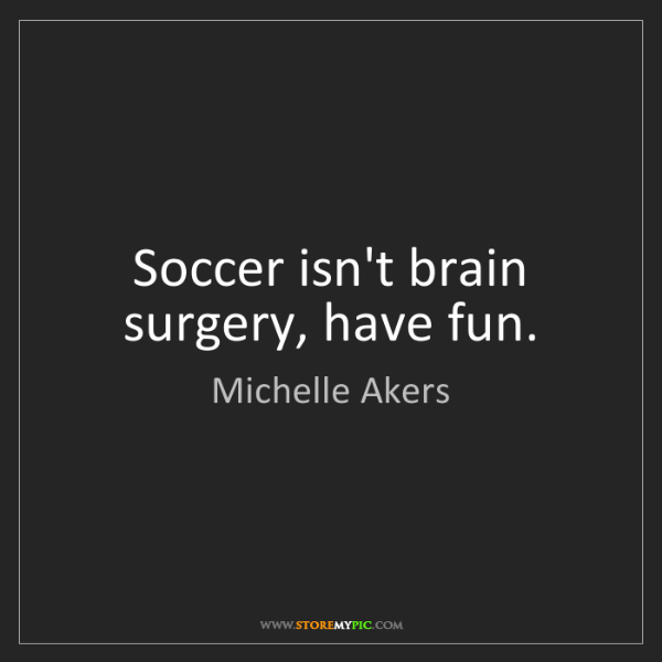 Michelle Akers: Soccer isn't brain surgery, have fun.