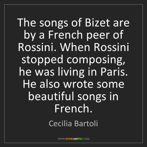Cecilia Bartoli: The songs of Bizet are by a French peer of Rossini. When...