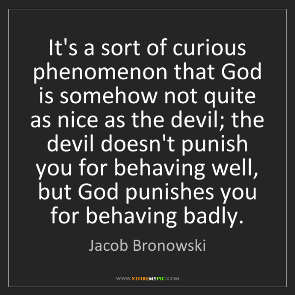 Jacob Bronowski: It's a sort of curious phenomenon that God is somehow...