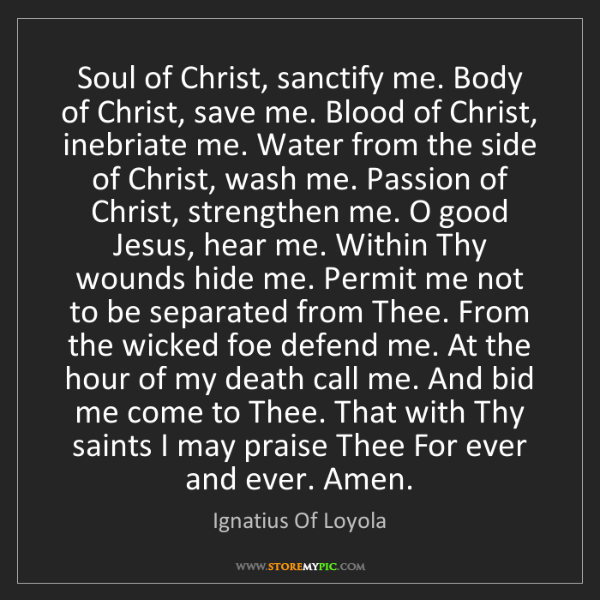 Ignatius Of Loyola: Soul of Christ, sanctify me. Body of Christ, save me....