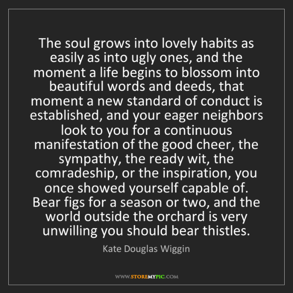 Kate Douglas Wiggin: The soul grows into lovely habits as easily as into ugly...