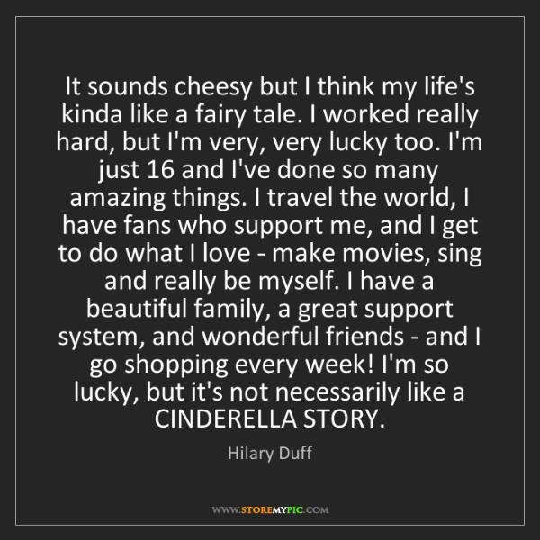 Hilary Duff: It sounds cheesy but I think my life's kinda like a fairy...