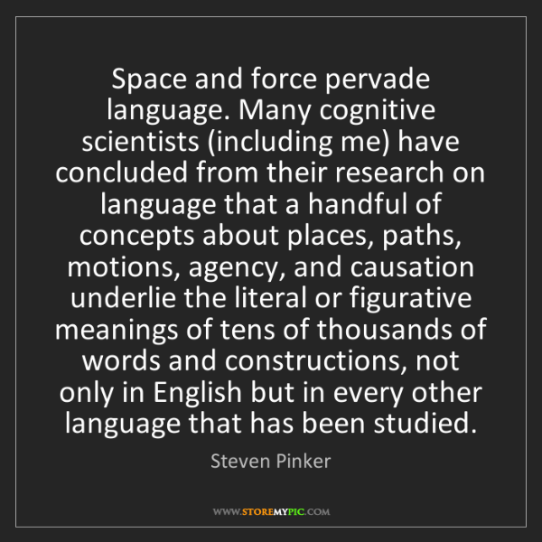 Steven Pinker: Space and force pervade language. Many cognitive scientists...