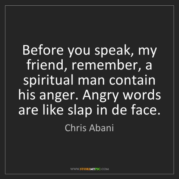 Chris Abani: Before you speak, my friend, remember, a spiritual man...