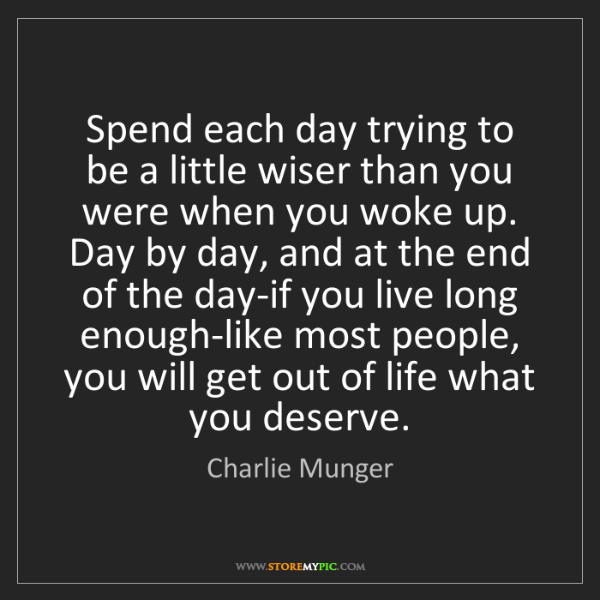 Charlie Munger: Spend each day trying to be a little wiser than you were...