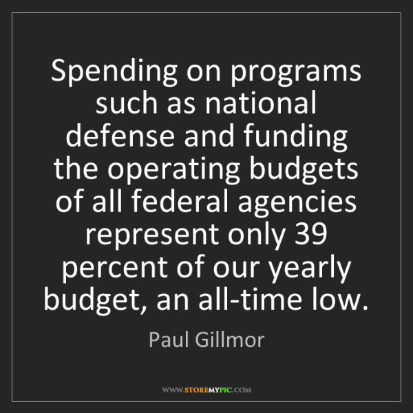Paul Gillmor: Spending on programs such as national defense and funding...