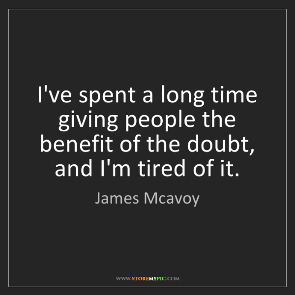 James Mcavoy: I've spent a long time giving people the benefit of the...
