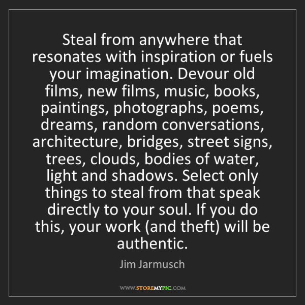 Jim Jarmusch: Steal from anywhere that resonates with inspiration or...