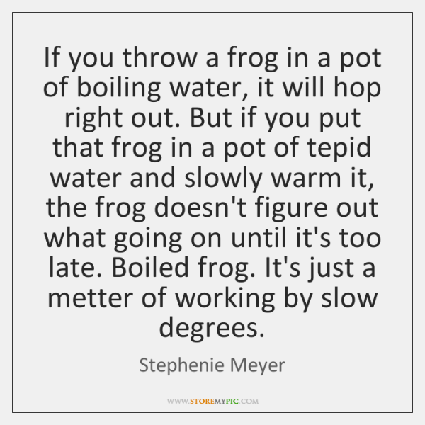 If you throw a frog in a pot of boiling water, it ...