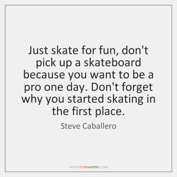 Just skate for fun, don't pick up a skateboard because you want ...