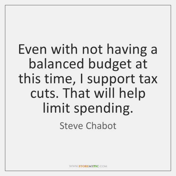 Even with not having a balanced budget at this time, I support ...