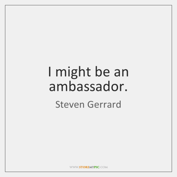 I might be an ambassador.
