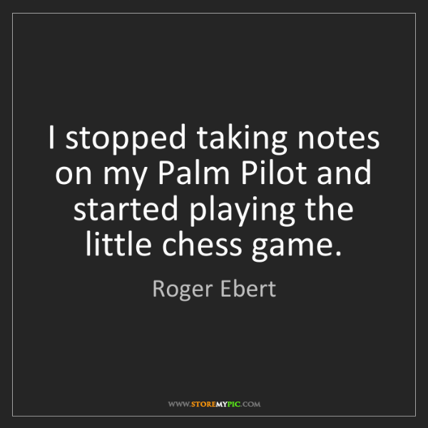 Roger Ebert: I stopped taking notes on my Palm Pilot and started playing...