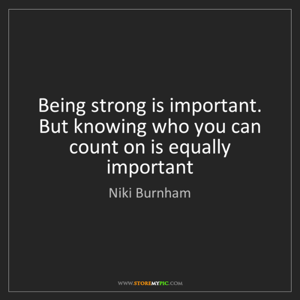 Niki Burnham: Being strong is important. But knowing who you can count...