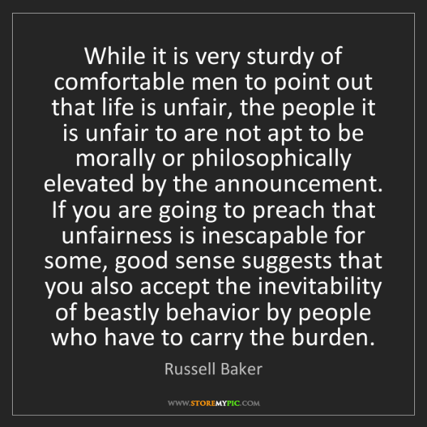 Russell Baker: While it is very sturdy of comfortable men to point out...