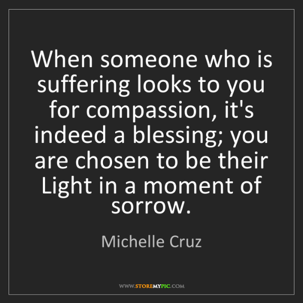 Michelle Cruz: When someone who is suffering looks to you for compassion,...