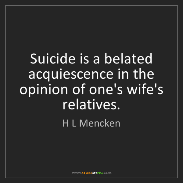 H L Mencken: Suicide is a belated acquiescence in the opinion of one's...