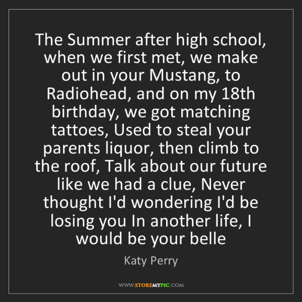 Katy Perry: The Summer after high school, when we first met, we make...