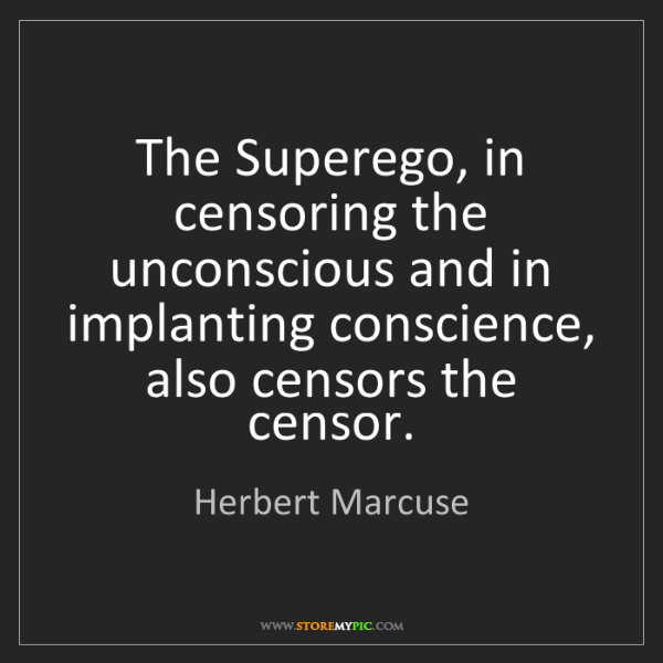 Herbert Marcuse: The Superego, in censoring the unconscious and in implanting...
