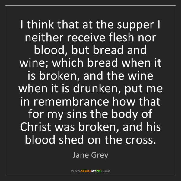 Jane Grey: I think that at the supper I neither receive flesh nor...
