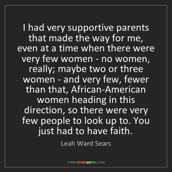 Leah Ward Sears: I had very supportive parents that made the way for me,...