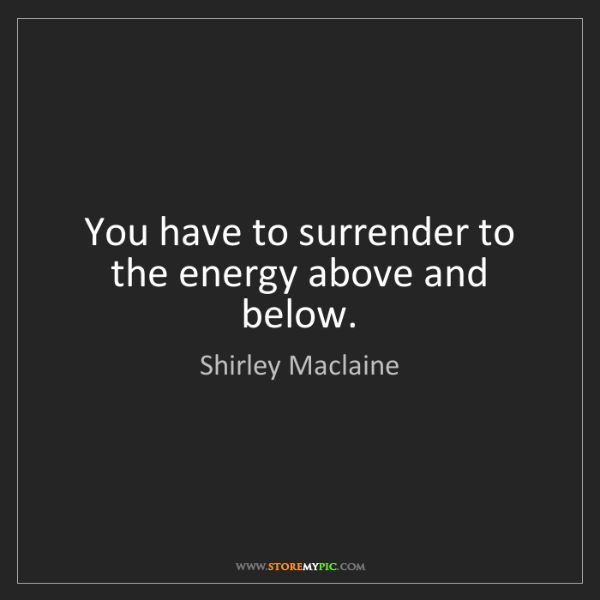 Shirley Maclaine: You have to surrender to the energy above and below.