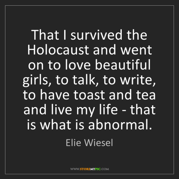 Elie Wiesel: That I survived the Holocaust and went on to love beautiful...