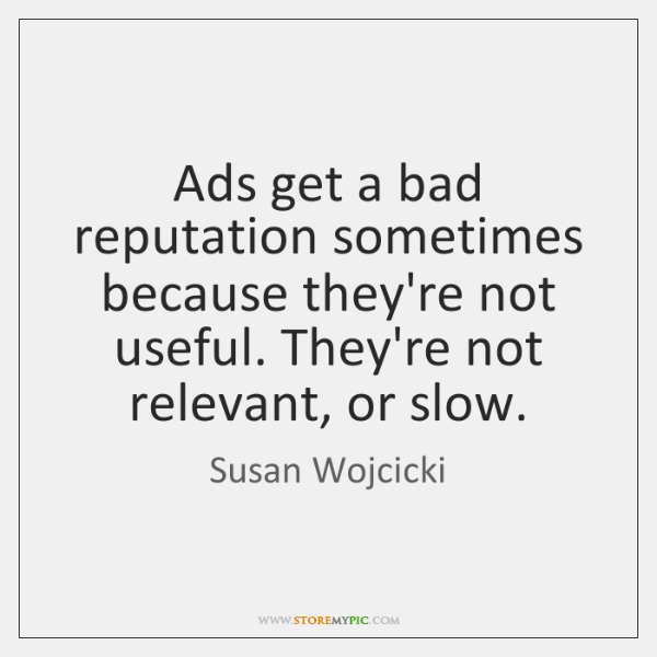 Ads get a bad reputation sometimes because they're not useful. They're not ...