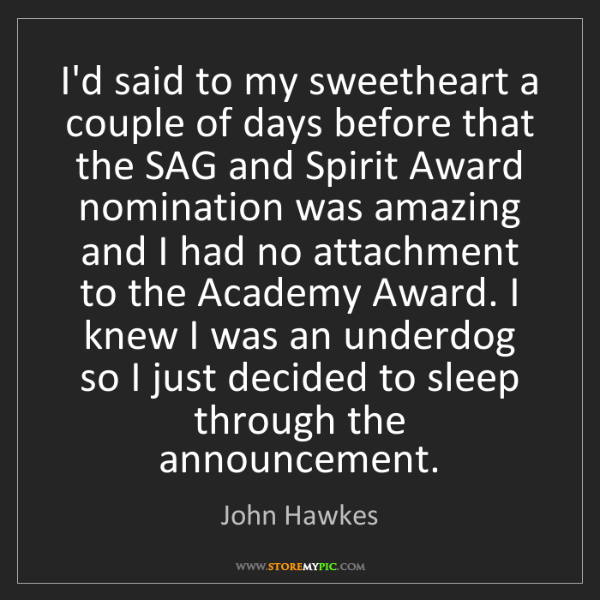 John Hawkes: I'd said to my sweetheart a couple of days before that...
