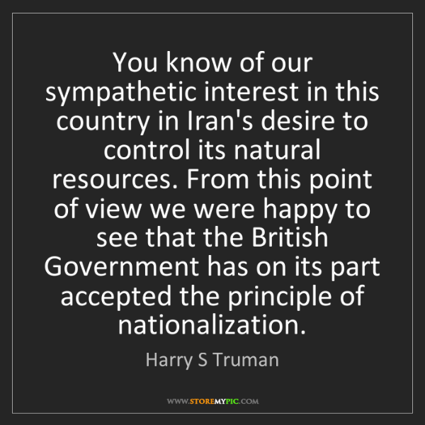 Harry S Truman: You know of our sympathetic interest in this country...