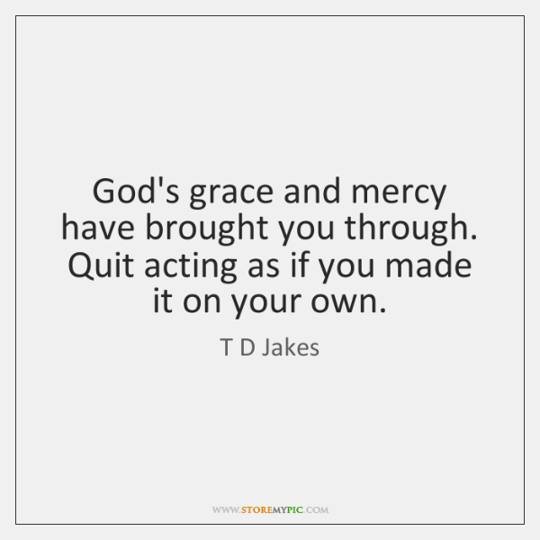 God's grace and mercy have brought you through. Quit acting as if ...