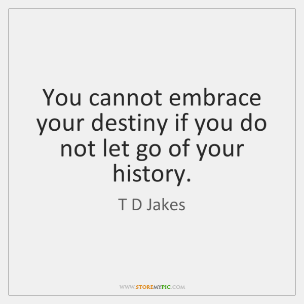 You cannot embrace your destiny if you do not let go of