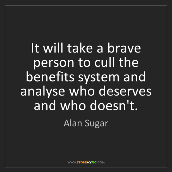 Alan Sugar: It will take a brave person to cull the benefits system...