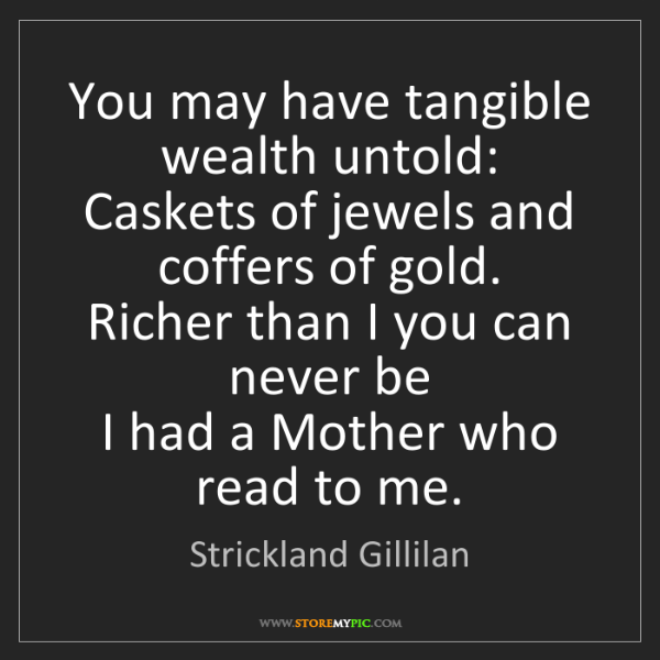 Strickland Gillilan: You may have tangible wealth untold:  Caskets of jewels...