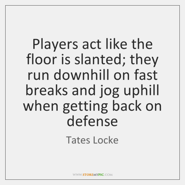 Players act like the floor is slanted; they run downhill on fast ...