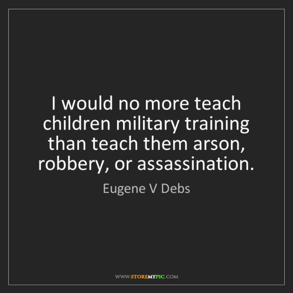 Eugene V Debs: I would no more teach children military training than...