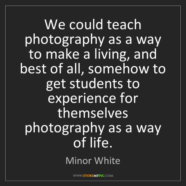 Minor White: We could teach photography as a way to make a living,...