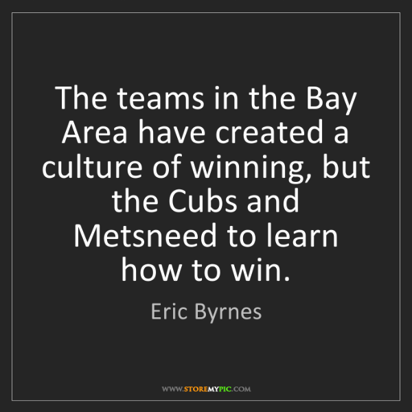 Eric Byrnes: The teams in the Bay Area have created a culture of winning,...