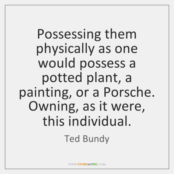 Possessing them physically as one would possess a potted plant, a painting, ...