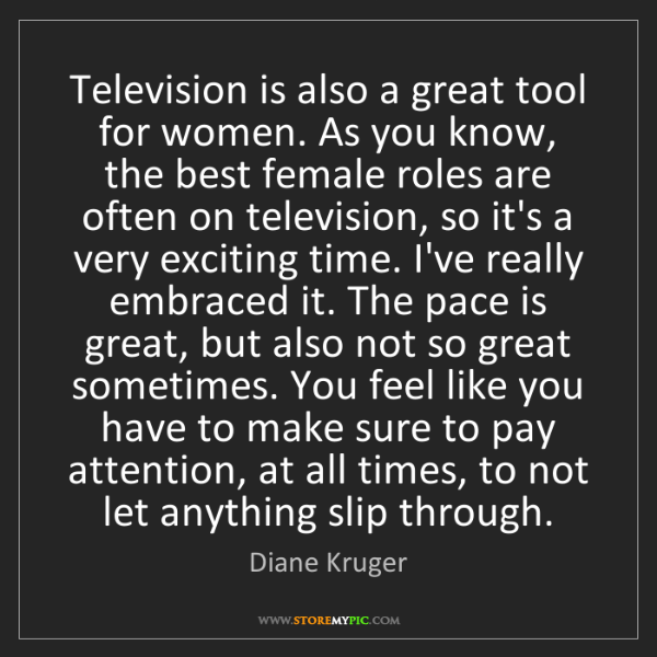 Diane Kruger: Television is also a great tool for women. As you know,...