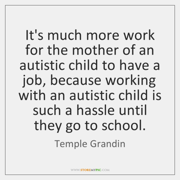 It's much more work for the mother of an autistic child to ...