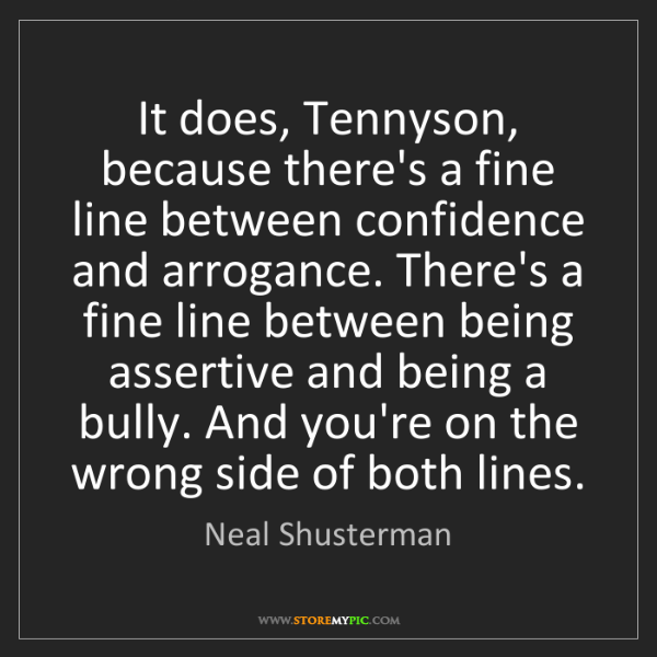 Neal Shusterman: It does, Tennyson, because there's a fine line between...