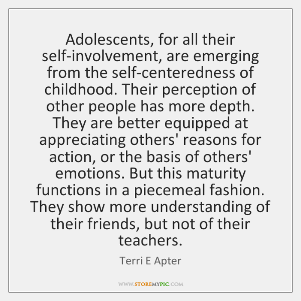 Adolescents, for all their self-involvement, are emerging from the self-centeredness of childhood. .