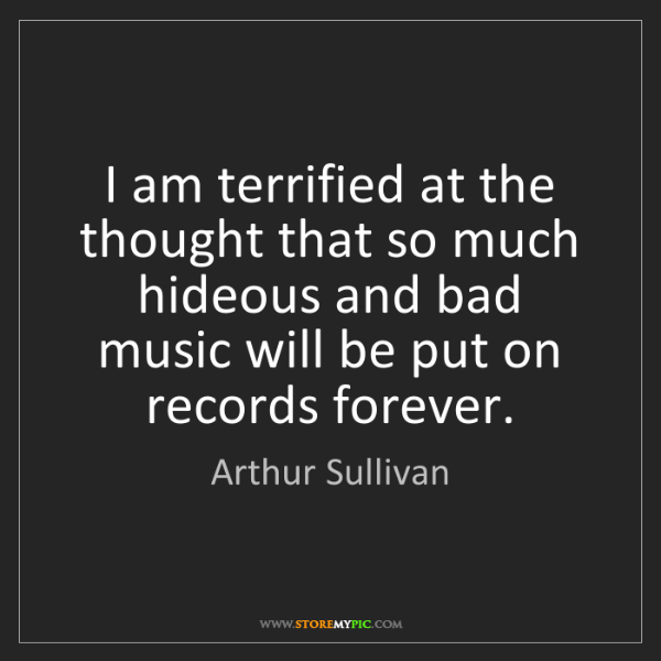Arthur Sullivan: I am terrified at the thought that so much hideous and...